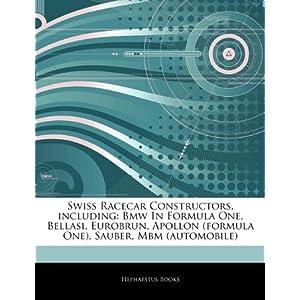 Swiss Racecar Constructors, including: Bmw In Formula One, Bellasi, Eurobrun, Apollon (formula One), Sauber, Mbm (automobile) Hephaestus Books