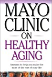 Mayo Clinic On Healthy Aging: Answers to Help You Make the Most of the Rest of Your Life (Mayo Clinic on Series)