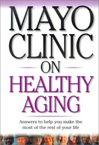 mayo-clinic-on-healthy-aging-answers-to-help-you-make-the-most-of-the-rest-of-your-life-mayo-clinic-