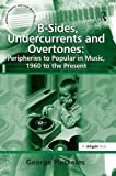 B-Sides, Undercurrents and Overtones: Peripheries to Popular in Music, 1960 to the Present (Ashgate Popular and Folk Music Series)