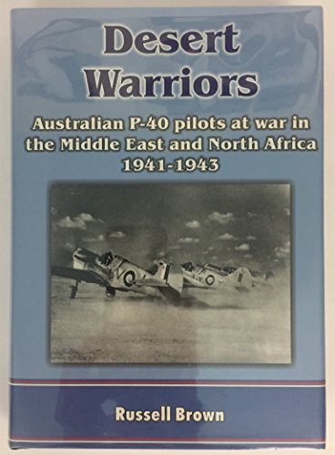 Desert warriors: Australian P-40 pilots at war in the Middle East and North Africa 1941-1943 Russell Brown