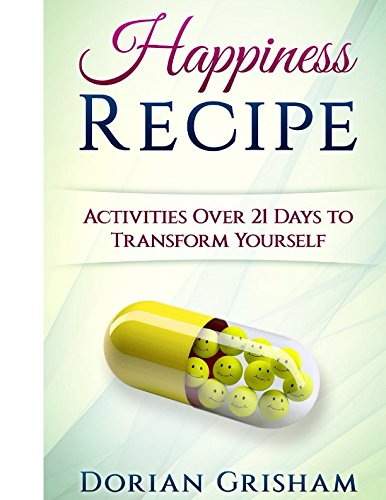 Happiness recipe :  activities over 21 days to transform yourself : for people who need help to learn how to transform themselves to become truly happy /