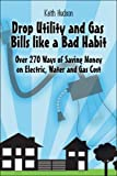 Drop Utility and Gas Bills like a Bad Habit: Over 270 Ways of Saving Money on Electric, Water and Gas Cost