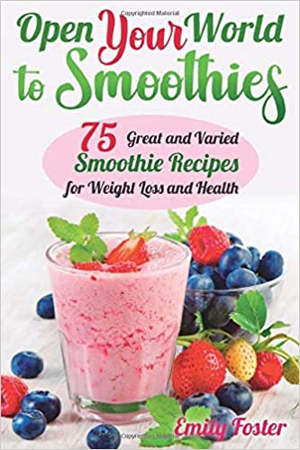 Open Your World To Smoothies 75 Great And Varied Smoothie Recipes For Weight Loss And Health Which Will Help You Build The Body Of Your Dreams And Achieve Your Desired Results Foster