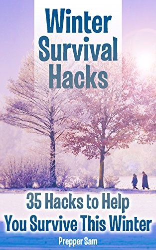 Winter Survival Hacks: 35 Hacks to Help You Survive This Winter: (Household Hacks, Wearing Hacks, Car Hacks, Wilderness Hacks) by [Sam , Prepper ]