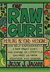 The Raw Cure: Healing Beyond Medicine: How self-empowerment, a raw vegan diet, and change of lifestyle can free us from sickness and disease. by Jacoby, Jesse J (11/6/2012)