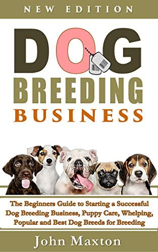 - Dog Breeding Business: The Beginners Guide to Starting a Successful Dog Breeding Business, Puppy Care, Whelping, Popular and Best Dog Breeds for Breeding ... from Home (Dog Breeding Books  Book 1)