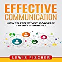 Effective Communication: How to Effectively Converse in Any Situation Audiobook by Lewis Fischer Narrated by Robert Grothe