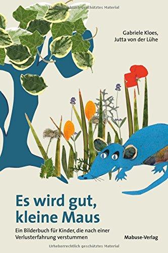Es wird gut, kleine Maus. Ein Bilderbuch für Kinder, die nach einer Verlusterfahrung verstummen
