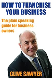 How to Franchise Your Business: The Plain Speaking Guide for Business Owners by Live It