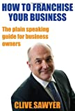 How to Franchise Your Business, Clive Sawyer, 1906954194
