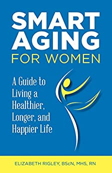 Smart Aging for Women: a Guide to Living a Healthier, Longer and Happier Life by [Rigley, Elizabeth]