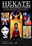 Hekate Her Sacred Fires: Exploring the Mysteries of the Torchbearing Goddess of the Crossroads [A collection of essays from devotees, witches