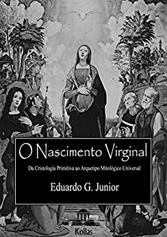 O Nascimento Virginal:: Da Cristologia Primitiva ao Arquétipo Mitológico Universal por [Galvão, Eduardo]