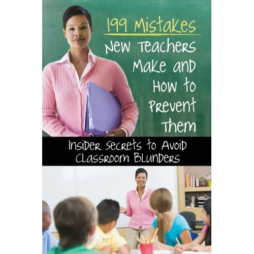 199 Mistakes New Teachers Make and How to Prevent Them: Insider Secrets to Avoid Classroom Blunders Atlantic Publishing Company