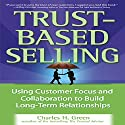 Trust-Based Selling: Using Customer Focus and Collaboration to Build Long-Term Relationships Audiobook by Charles H. Green Narrated by Kirby Heyborne