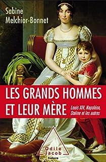 Les grands hommes et leur mère : Louis XIV, Napoléon, Staline et les autres, Melchior-Bonnet, Sabine