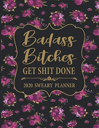 2020 Sweary Planner: Floral Badass Bitches Get Shit Done – Daily, Weekly, And Monthly Planner With Weekly Motivational Sweary Sayings For Women