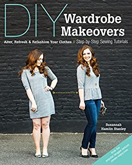 DIY Wardrobe Makeovers: Alter, Refresh & Refashion Your Clothes - Step-by-Step Sewing Tutorials by [Stanley, Suzannah Hamlin]