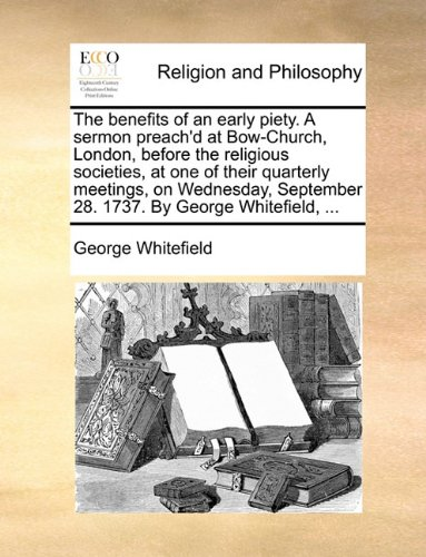 Read Online The benefits of an early piety. A sermon preach'd at Bow-Church, London, before the religious societies, at one of their quarterly meetings, on Wednesday, September 28. 1737. By George Whitefield, ... pdf