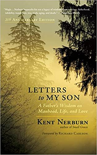 letters to my son a fathers wisdom on manhood life and love kent nerburn phd richard carlson 9781608682805 amazoncom books
