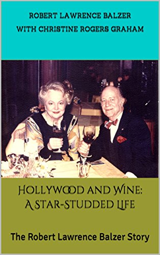 Hollywood and Wine: A Star-Studded Life: The Robert Lawrence Balzer Story by Robert Lawrence Balzer with Christine Rogers Graham