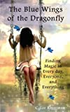The Blue Wings of the Dragonfly: Finding Magic in Every day, Everyone and Everything