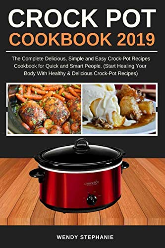 Crock Pot Cookbook 2019: The Complete Delicious, Simple and Easy Crock-Pot Recipes Cookbook for Quick and Smart People. (Start Healing Your Body with Healthy & Delicious Crock-Pot Recipes)