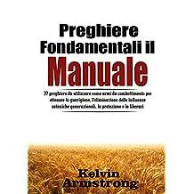 Preghiere fondamentali Il Manuale: 37 preghiere da utilizzare come armi da combattimento per ottenere la guarigione, l'eliminazione delle influenze sataniche ... protezione e la liberazi (Italian Edition)