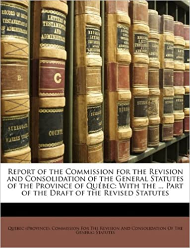 Read online Report of the Commission for the Revision and Consolidation of the General Statutes of the Province of Québec: With the ... Part of the Draft of the Revised Statutes PDF, azw (Kindle), ePub