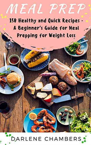Meal Prep: 150 Healthy and Quick Recipes - A Beginner's Guide for Meal Prepping for Weight Loss by Darlene Chambers