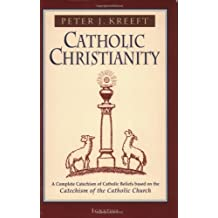 Catholic Christianity: A Complete Catechism of Catholic Church Beliefs Based on the Catechism of the Catholic Church