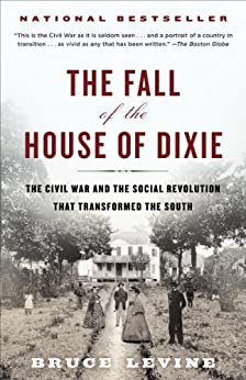 The Fall of the House of Dixie: The Civil War and the Social Revolution That Transformed the South by [Levine, Bruce]