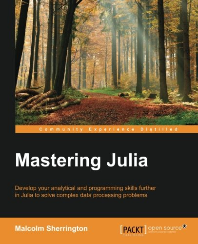 Mastering Julia: Develop your analytical and programming skills further in Julia to solve complex data processing proble