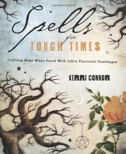 Spells for Tough Times: Crafting Hope When Faced With Life's Thorniest Challenges by Kerri Connor (February 08,2012)