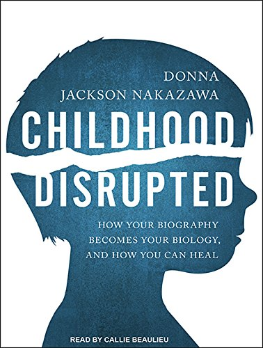 Childhood Disrupted: How Your Biography Becomes Your Biology, and How You Can Heal, by Donna Jackson Nakazawa