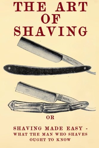 The Art of Shaving: Shaving Made Easy - What the man who shaves ought to know. (Getting The Best Shave)