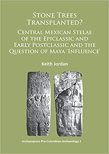 Stone Trees Transplanted? Central Mexican Stelae of the Epiclassic and Early Postclassic and the Question of Maya 'Influence' (Archaeopress Pre-Columbian Archaeology)