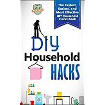 DIY Household Hacks: The Fastest, Easiest, And Most Effective DIY Household Hacks Book (DIY Speed Cleaning - Household Hacks - DIY Cleaning and Organizing - Minimalism)