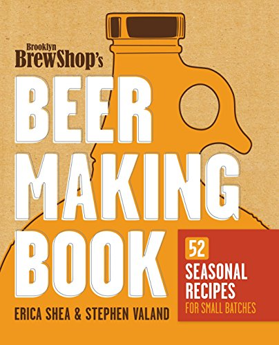 Brooklyn Brew Shop's Beer Making Book: 52 Seasonal Recipes for Small Batches by Erica Shea, Stephen Valand, Jennifer Fiedler