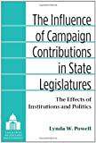 The Influence of Campaign Contributions in State Legislatures : The Effects of Institutions and Politics, Powell, Lynda W., 0472051725