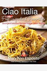 Ciao Italia Five-Ingredient Favorites: Quick and Delicious Recipes from an Italian Kitchen Hardcover