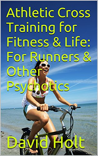 Athletic Cross Training for Fitness & Life: For Runners & Other Psychotics