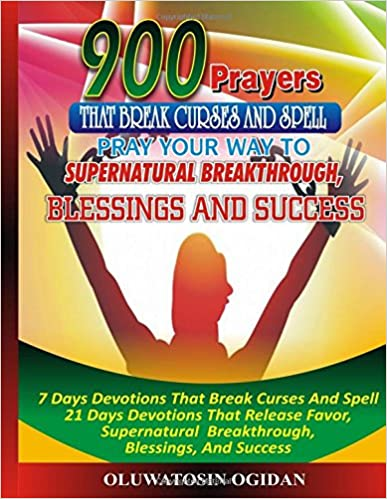 900 Prayers That Break Curses And Spell:: Pray Your Way To Supernatural Breakthrough, Blessings And Success: 7 Days Devotions That Break Causes And ... Breakthrough, Blessings, And Success: