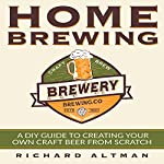 Home Brewing: A DIY Guide to Creating Your Own Craft Beer from Scratch | Richard Altman