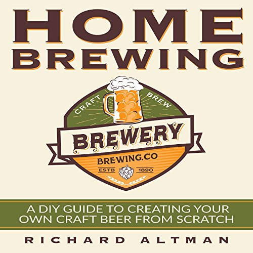 Home Brewing: A DIY Guide to Creating Your Own Craft Beer from Scratch by Richard Altman