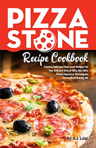 Pizza Stone Recipe Cookbook: Cooking Delicious Pizza Craft Recipes For Your Grill and Oven or BBQ, Non Stick Round, Square or Rectangular ThermaBond Baking Set (Pizza Stone Recipes Book 1) by [Luigi, A.J.]