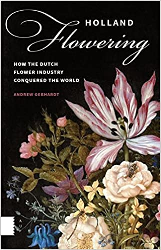Holland Flowering: How the Dutch Flower Industry Conquered