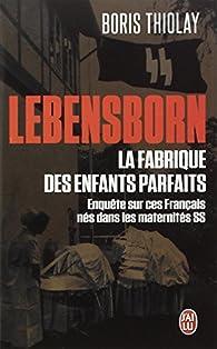 Lebensborn : la fabrique des enfants parfaits : Ces Français qui sont nés dans une maternité SS par Boris Thiolay