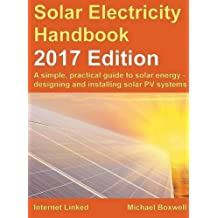 Solar Electricity Handbook: 2017 Edition: A Simple, Practical Guide to Solar Energy - Designing and Installing Solar Photovoltaic Systems.